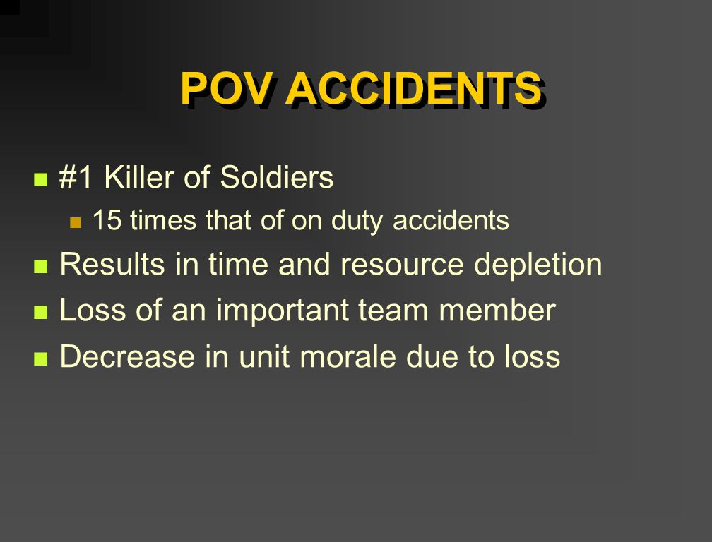 POV ACCIDENTS #1 Killer of Soldiers 15 times that of on duty accidents Results in time and resource depletion Loss of an important team member Decreas