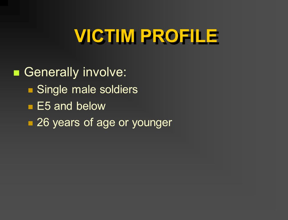 VICTIM PROFILE Generally involve: Single male soldiers E5 and below 26 years of age or younger