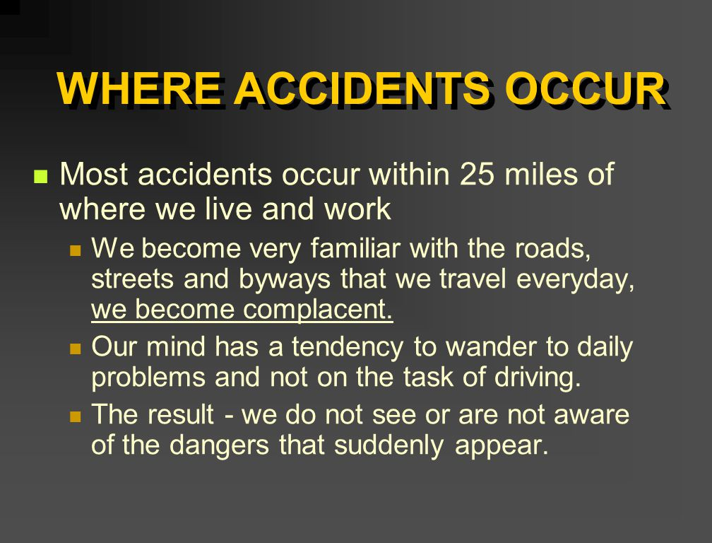 WHERE ACCIDENTS OCCUR Most accidents occur within 25 miles of where we live and work We become very familiar with the roads, streets and byways that w