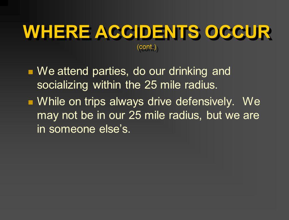 WHERE ACCIDENTS OCCUR (cont.) We attend parties, do our drinking and socializing within the 25 mile radius. While on trips always drive defensively. W