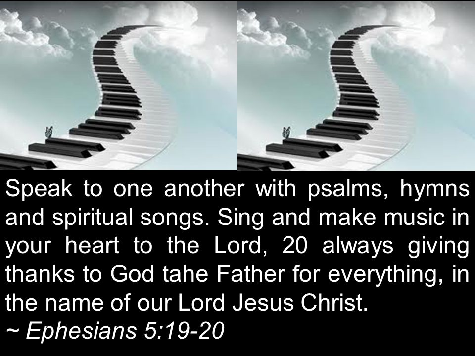Speak to one another with psalms, hymns and spiritual songs. Sing and make music in your heart to the Lord, 20 always giving thanks to God tahe Father