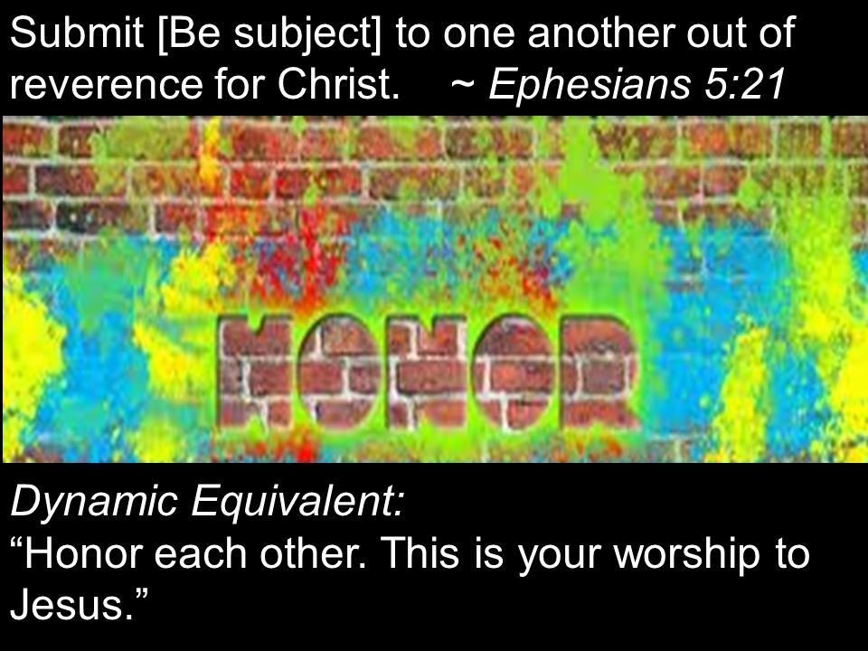 """Submit [Be subject] to one another out of reverence for Christ. ~ Ephesians 5:21 Dynamic Equivalent: """"Honor each other. This is your worship to Jesus."""