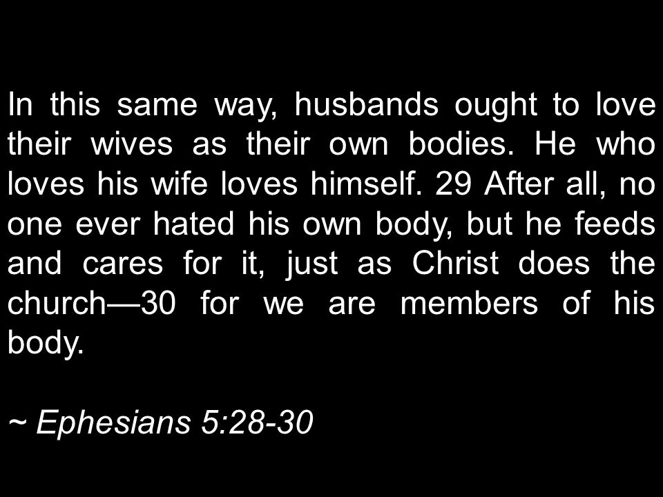 In this same way, husbands ought to love their wives as their own bodies. He who loves his wife loves himself. 29 After all, no one ever hated his own