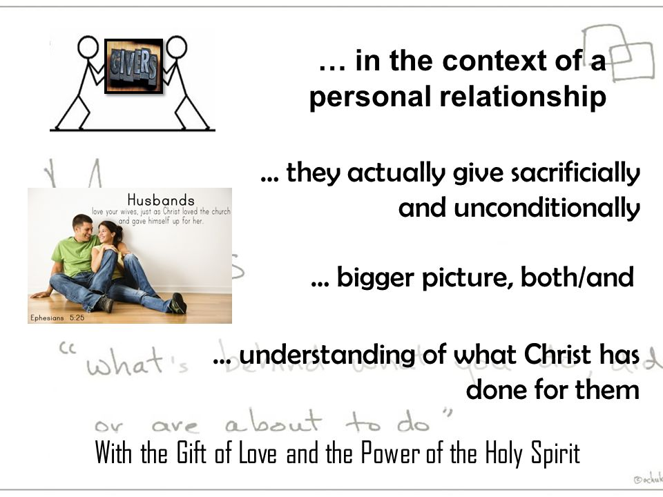 … understanding of what Christ has done for them … bigger picture, both/and … they actually give sacrificially and unconditionally … in the context of a personal relationship With the Gift of Love and the Power of the Holy Spirit
