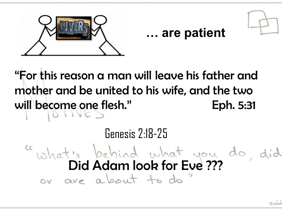 … are patient Genesis 2:18-25 For this reason a man will leave his father and mother and be united to his wife, and the two will become one flesh. Eph.