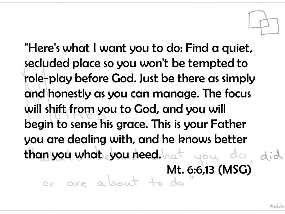Here s what I want you to do: Find a quiet, secluded place so you won t be tempted to role-play before God.