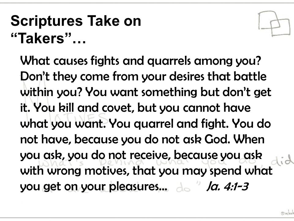 Scriptures Take on Takers … What causes fights and quarrels among you.