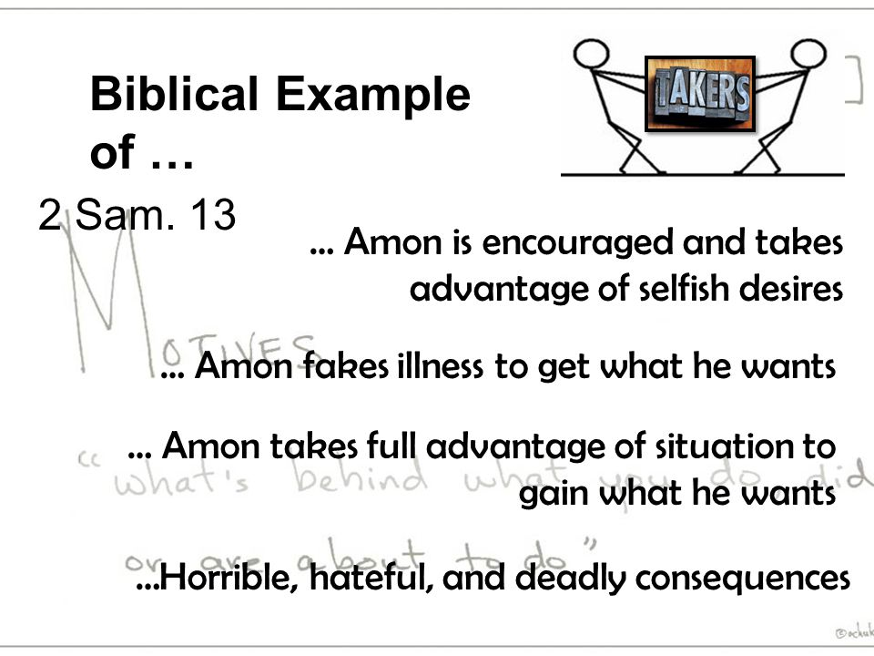 Biblical Example of … … Amon takes full advantage of situation to gain what he wants … Amon fakes illness to get what he wants … Amon is encouraged and takes advantage of selfish desires 2 Sam.