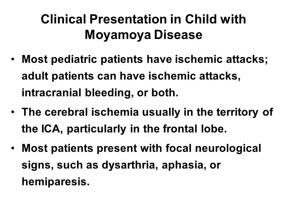 Clinical Presentation in Child with Moyamoya Disease Most pediatric patients have ischemic attacks; adult patients can have ischemic attacks, intracranial bleeding, or both.