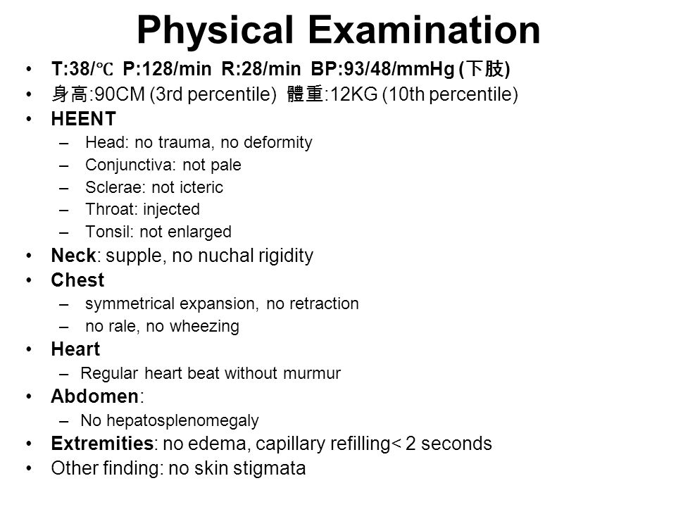 Physical Examination T:38/ ℃ P:128/min R:28/min BP:93/48/mmHg ( 下肢 ) 身高 :90CM (3rd percentile) 體重 :12KG (10th percentile) HEENT – Head: no trauma, no deformity – Conjunctiva: not pale – Sclerae: not icteric – Throat: injected – Tonsil: not enlarged Neck: supple, no nuchal rigidity Chest – symmetrical expansion, no retraction – no rale, no wheezing Heart –Regular heart beat without murmur Abdomen: –No hepatosplenomegaly Extremities: no edema, capillary refilling< 2 seconds Other finding: no skin stigmata
