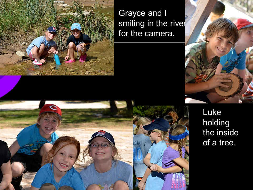 Grayce and I smiling in the river for the camera. Luke holding the inside of a tree.