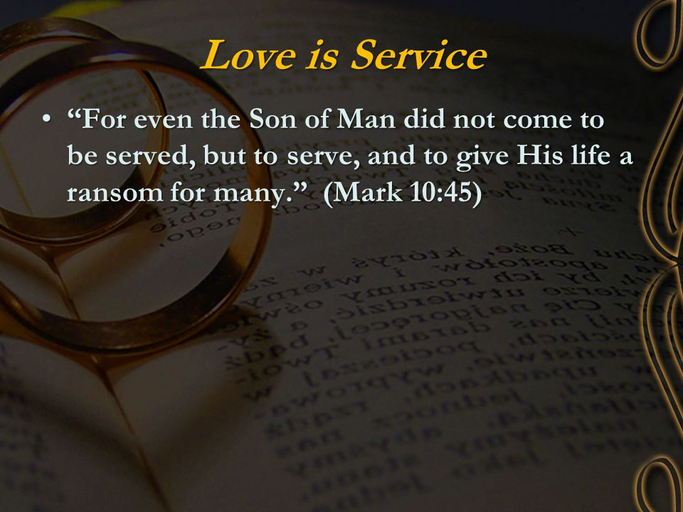 "Love is Service ""For even the Son of Man did not come to be served, but to serve, and to give His life a ransom for many."" (Mark 10:45)""For even the S"