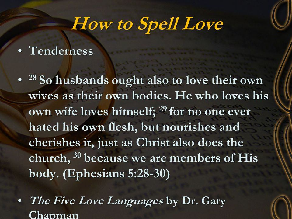 How to Spell Love TendernessTenderness 28 So husbands ought also to love their own wives as their own bodies. He who loves his own wife loves himself;