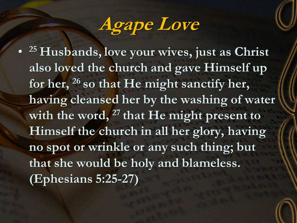 Agape Love 25 Husbands, love your wives, just as Christ also loved the church and gave Himself up for her, 26 so that He might sanctify her, having cl
