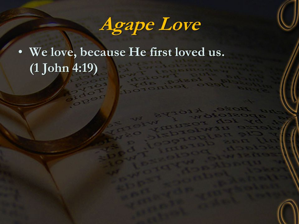 Agape Love We love, because He first loved us. (1 John 4:19)We love, because He first loved us. (1 John 4:19)