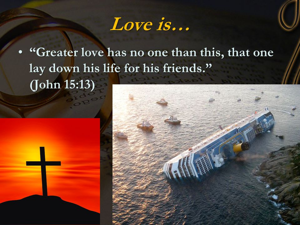 "Love is… ""Greater love has no one than this, that one lay down his life for his friends."" (John 15:13)""Greater love has no one than this, that one lay"