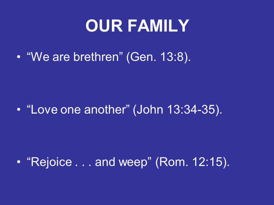 OUR FAMILY We are brethren (Gen. 13:8). Love one another (John 13:34-35).