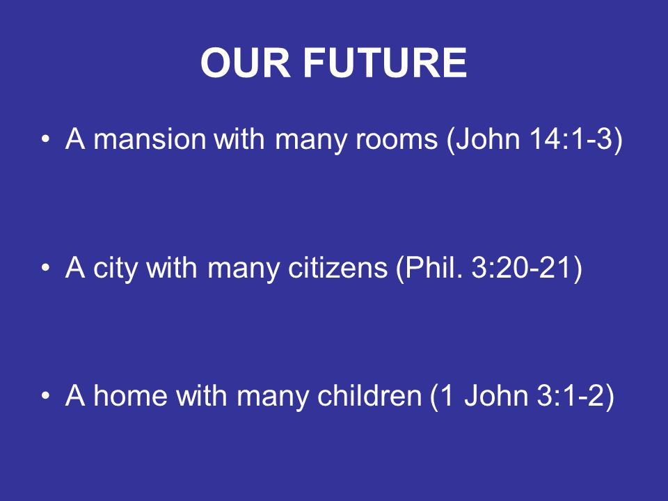 OUR FUTURE A mansion with many rooms (John 14:1-3) A city with many citizens (Phil.