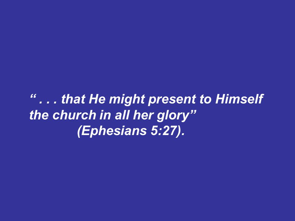 ... that He might present to Himself the church in all her glory (Ephesians 5:27).