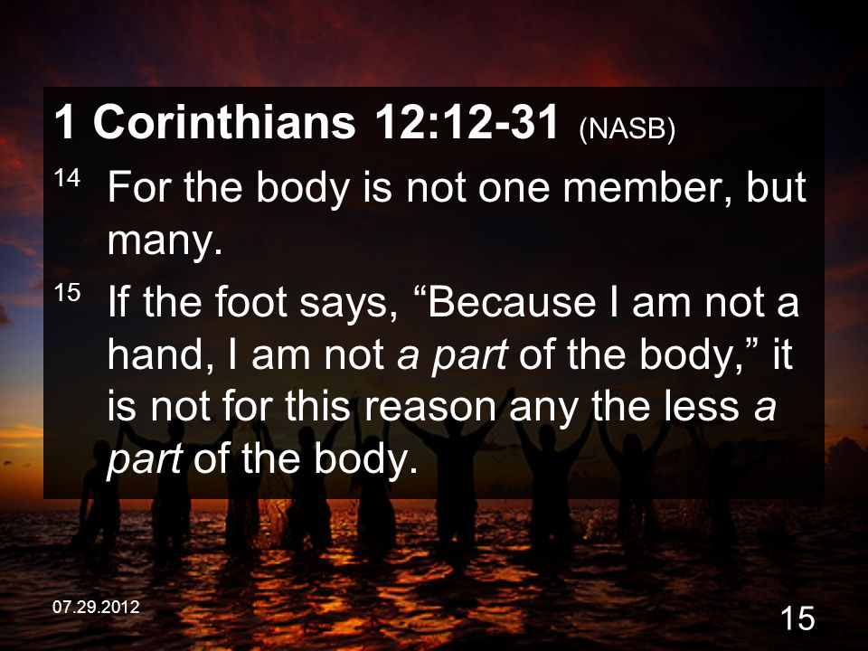 "07.29.2012 15 1 Corinthians 12:12-31 (NASB) 14 For the body is not one member, but many. 15 If the foot says, ""Because I am not a hand, I am not a par"