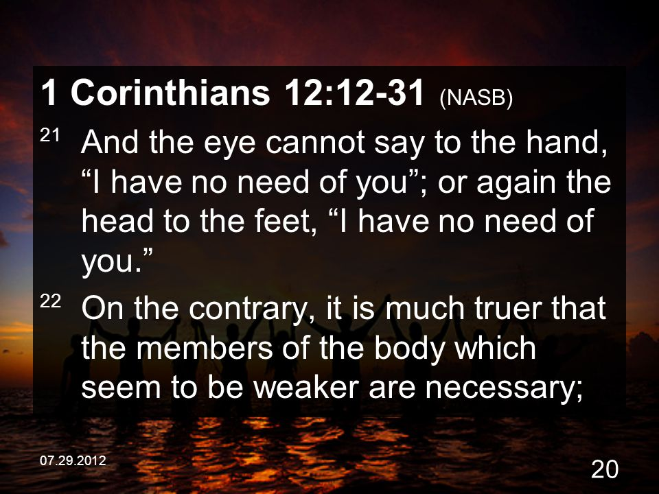 "07.29.2012 20 1 Corinthians 12:12-31 (NASB) 21 And the eye cannot say to the hand, ""I have no need of you""; or again the head to the feet, ""I have no"