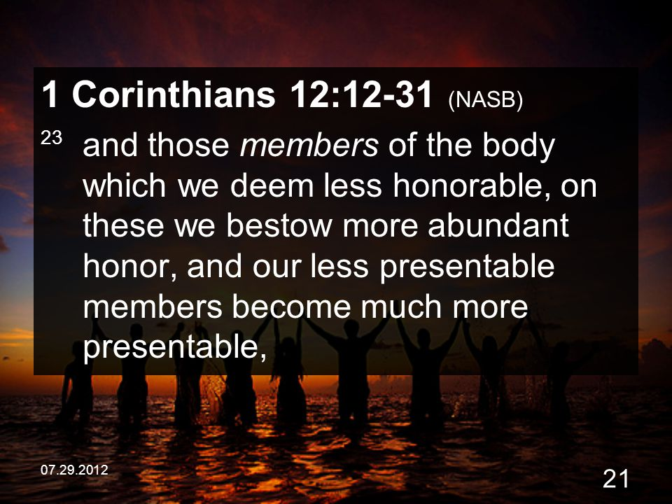 07.29.2012 21 1 Corinthians 12:12-31 (NASB) 23 and those members of the body which we deem less honorable, on these we bestow more abundant honor, and