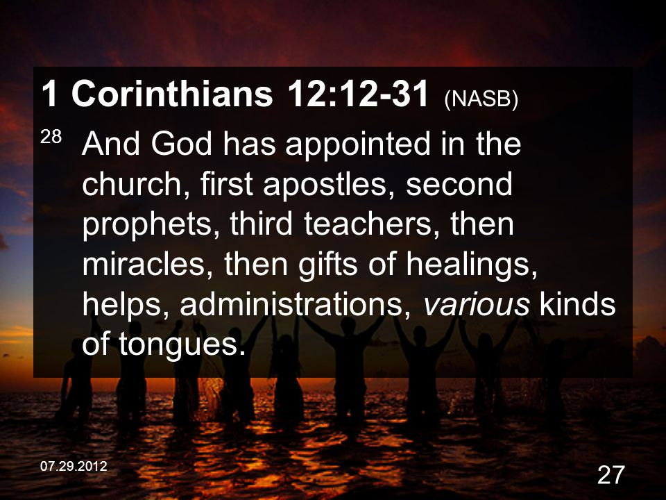 07.29.2012 27 1 Corinthians 12:12-31 (NASB) 28 And God has appointed in the church, first apostles, second prophets, third teachers, then miracles, th
