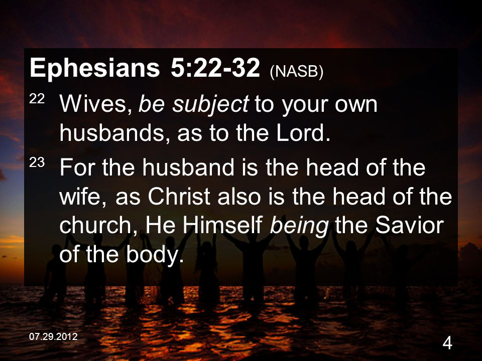 07.29.2012 4 Ephesians 5:22-32 (NASB) 22 Wives, be subject to your own husbands, as to the Lord. 23 For the husband is the head of the wife, as Christ