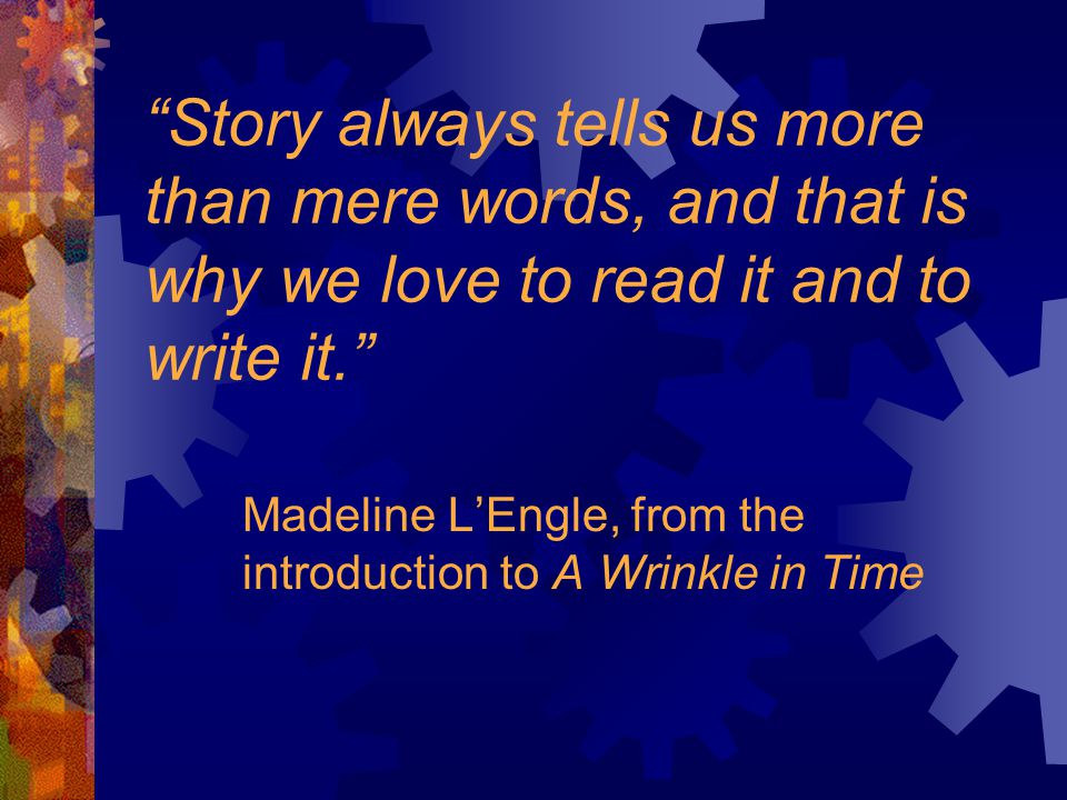 Story always tells us more than mere words, and that is why we love to read it and to write it. Madeline L'Engle, from the introduction to A Wrinkle in Time