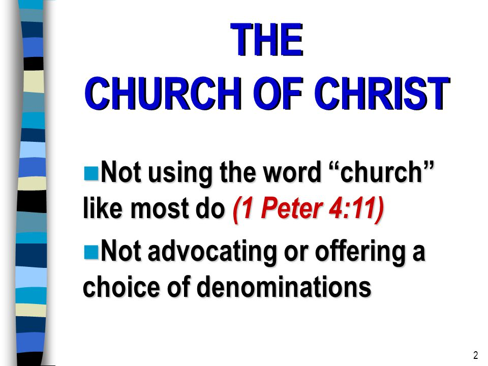 THE CHURCH OF CHRIST THE CHURCH OF CHRIST Not using the word church like most do (1 Peter 4:11) Not using the word church like most do (1 Peter 4:11) Not advocating or offering a choice of denominations Not advocating or offering a choice of denominations 2