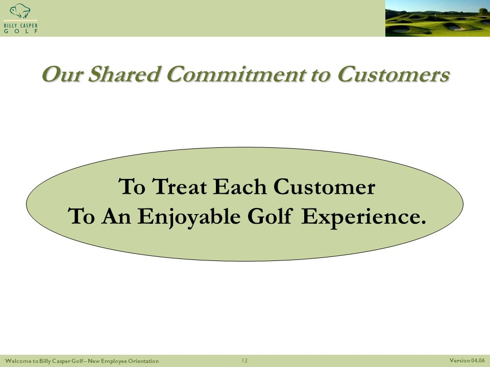 Version 04.06 Welcome to Billy Casper Golf – New Employee Orientation 12 Our Shared Commitment to Customers To Treat Each Customer To An Enjoyable Gol