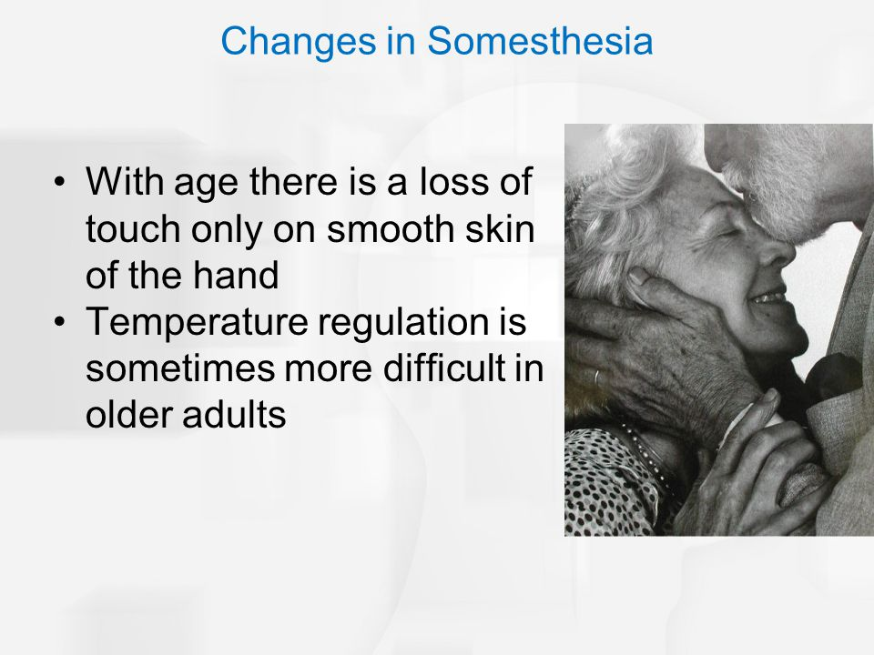 With age there is a loss of touch only on smooth skin of the hand Temperature regulation is sometimes more difficult in older adults Changes in Somest