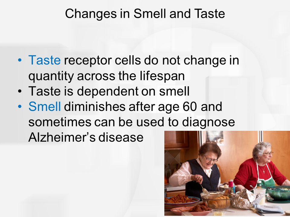 Taste receptor cells do not change in quantity across the lifespan Taste is dependent on smell Smell diminishes after age 60 and sometimes can be used to diagnose Alzheimer's disease Changes in Smell and Taste