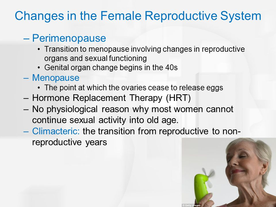 Changes in the Female Reproductive System –Perimenopause Transition to menopause involving changes in reproductive organs and sexual functioning Genit