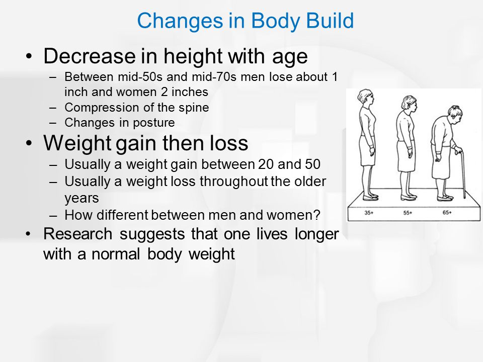 Decrease in height with age –Between mid-50s and mid-70s men lose about 1 inch and women 2 inches –Compression of the spine –Changes in posture Weight gain then loss –Usually a weight gain between 20 and 50 –Usually a weight loss throughout the older years –How different between men and women.