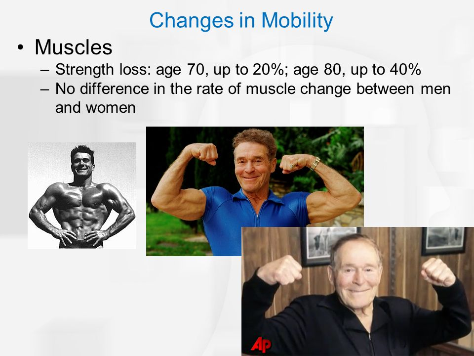 Muscles –Strength loss: age 70, up to 20%; age 80, up to 40% –No difference in the rate of muscle change between men and women Changes in Mobility