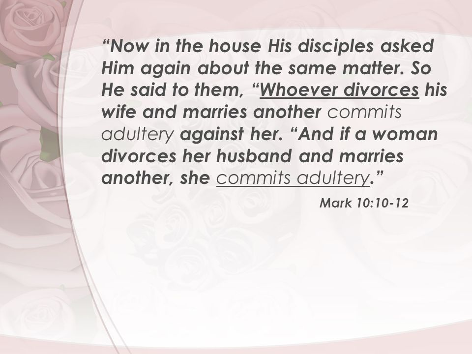 """""""Now in the house His disciples asked Him again about the same matter. So He said to them, """"Whoever divorces his wife and marries another commits adul"""