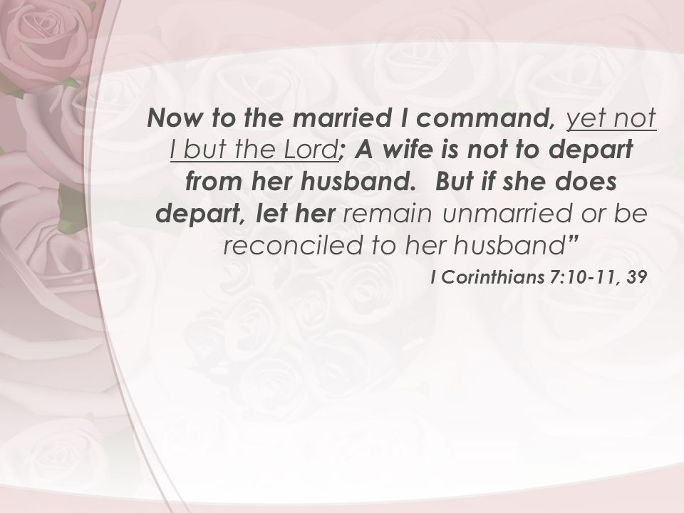 Now to the married I command, yet not I but the Lord ; A wife is not to depart from her husband. But if she does depart, let her remain unmarried or b