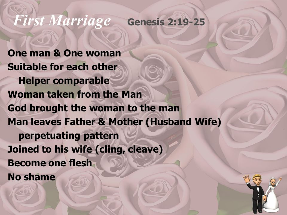 First Marriage Genesis 2:19-25 One man & One woman Suitable for each other Helper comparable Woman taken from the Man God brought the woman to the man