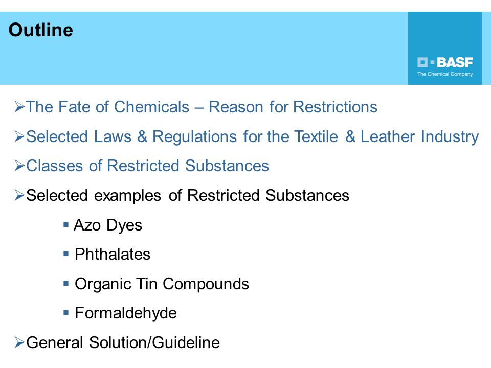 Formaldehyde a)Toxicology: - irritation of skin, eyes and mucous membranes - can cause allergies - Indication of nasopharyngeal carcinogenic effect (IARC classified FAH as carcinogenic to humans , June 15 th, 2004) b) Laws: Beside general laws, especially for Textiles: Japan – LAW 112 (n.d.) China – GB 1804-2001 (Oeko Tex Standard 100 limits) c) RSL: Textile: Restrictions often refer to Law 112 or Oeko Tex Standard 100 (kids 20 ppm, adults 75 ppm) Leather: Automotive Industry (VDA): <10 ppm Shoe industry: < 150 ppm (children < 50 ppm)