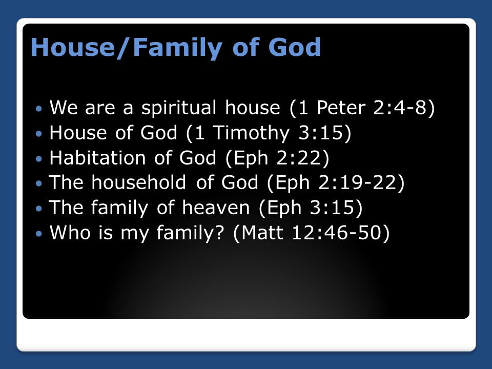 House/Family of God We are a spiritual house (1 Peter 2:4-8) House of God (1 Timothy 3:15) Habitation of God (Eph 2:22) The household of God (Eph 2:19