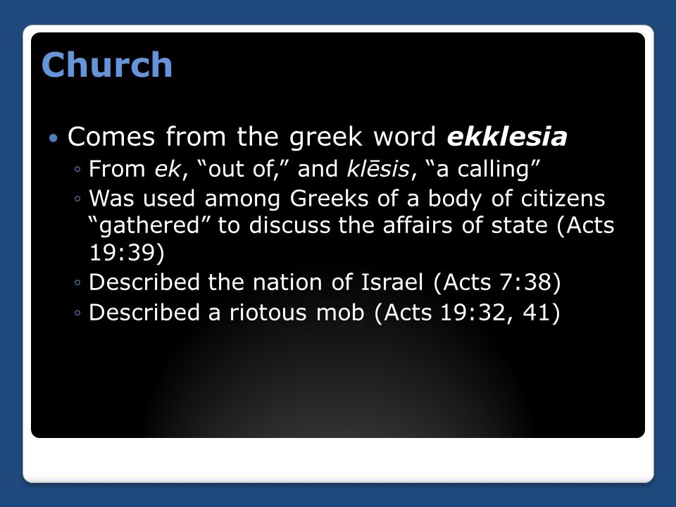 "Church Comes from the greek word ekklesia ◦From ek, ""out of,"" and klēsis, ""a calling"" ◦Was used among Greeks of a body of citizens ""gathered"" to discu"