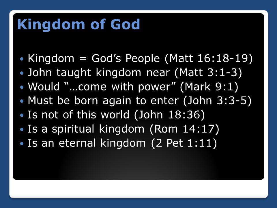 Kingdom of God Kingdom = God's People (Matt 16:18-19) John taught kingdom near (Matt 3:1-3) Would …come with power (Mark 9:1) Must be born again to enter (John 3:3-5) Is not of this world (John 18:36) Is a spiritual kingdom (Rom 14:17) Is an eternal kingdom (2 Pet 1:11)