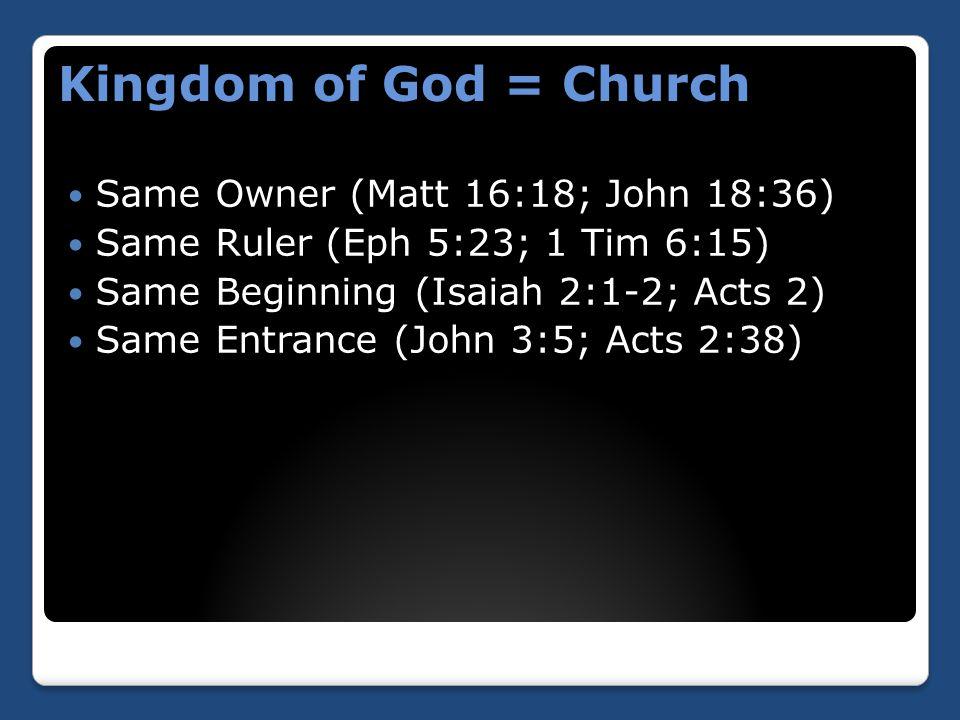 Same Owner (Matt 16:18; John 18:36) Same Ruler (Eph 5:23; 1 Tim 6:15) Same Beginning (Isaiah 2:1-2; Acts 2) Same Entrance (John 3:5; Acts 2:38) Kingdom of God = Church