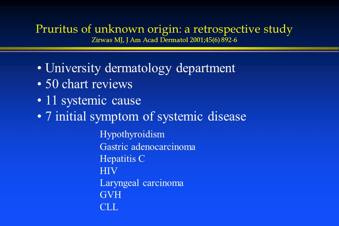 Pruritus of unknown origin: a retrospective study Zirwas MJ, J Am Acad Dermatol 2001;45(6) 892-6 University dermatology department 50 chart reviews 11 systemic cause 7 initial symptom of systemic disease Hypothyroidism Gastric adenocarcinoma Hepatitis C HIV Laryngeal carcinoma GVH CLL