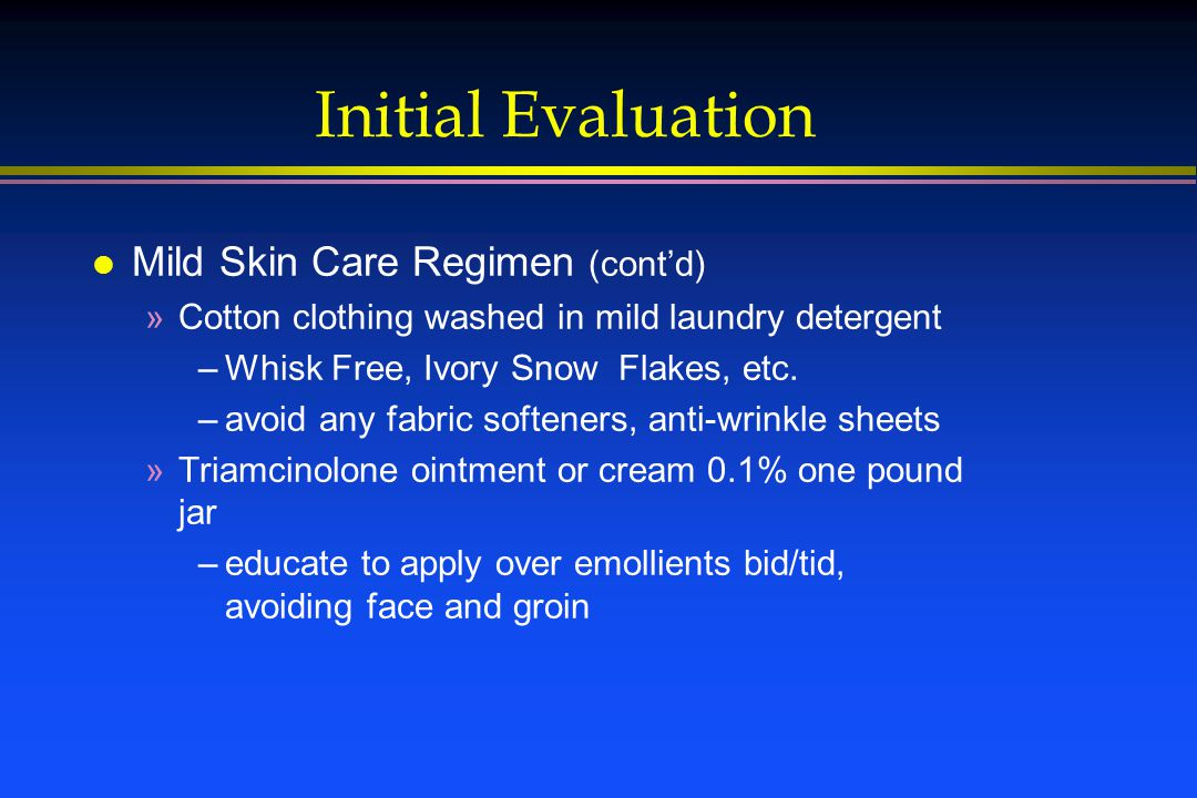 Initial Evaluation l Mild Skin Care Regimen (cont'd) »Cotton clothing washed in mild laundry detergent –Whisk Free, Ivory Snow Flakes, etc.