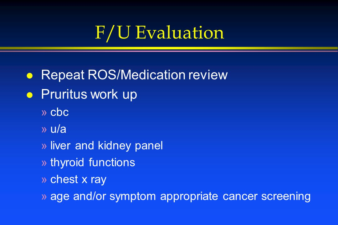 F/U Evaluation l Repeat ROS/Medication review l Pruritus work up »cbc »u/a »liver and kidney panel »thyroid functions »chest x ray »age and/or symptom appropriate cancer screening