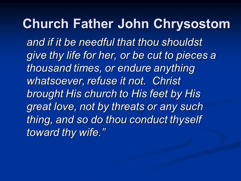 Church Father John Chrysostom and if it be needful that thou shouldst give thy life for her, or be cut to pieces a thousand times, or endure anything whatsoever, refuse it not.