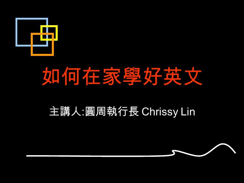 如何在家學好英文 主講人 : 圓周執行長 Chrissy Lin