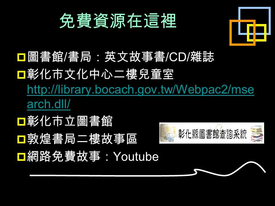免費資源在這裡  圖書館 / 書局:英文故事書 /CD/ 雜誌  彰化市文化中心二樓兒童室 http://library.bocach.gov.tw/Webpac2/mse arch.dll/ http://library.bocach.gov.tw/Webpac2/mse arch.dll/  彰化市立圖書館  敦煌書局二樓故事區  網路免費故事: Youtube